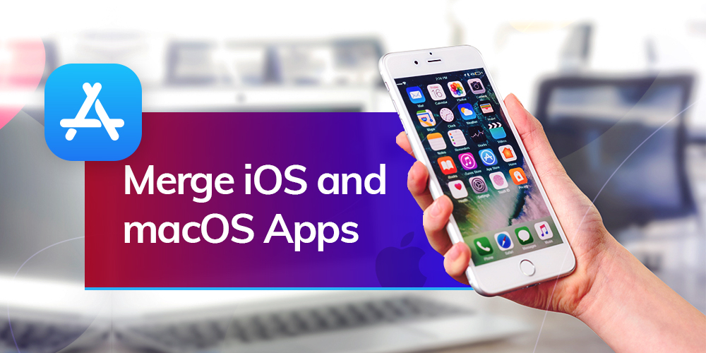 How Merger of iOS and macOS Apps Impacts iOS App Development Services