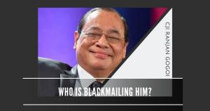 Who all are blackmailing the Chief Justice of India Ranjan Gogoi?